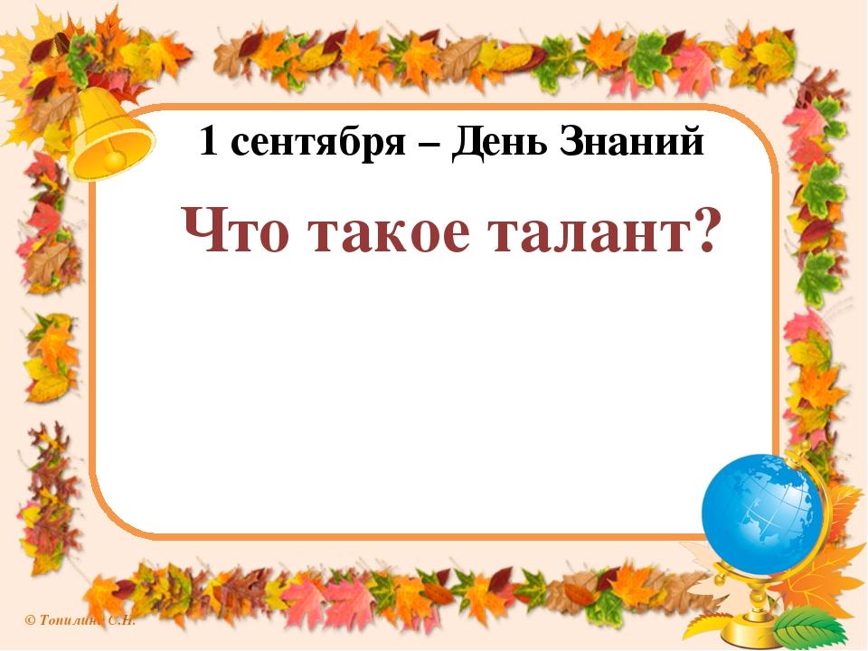 1 сентября – День Знаний Что такое талант? © Топилина С.Н.