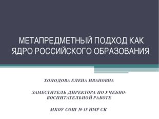 МЕТАПРЕДМЕТНЫЙ ПОДХОД КАК ЯДРО РОССИЙСКОГО ОБРАЗОВАНИЯ ХОЛОДОВА ЕЛЕНА ИВАНОВН