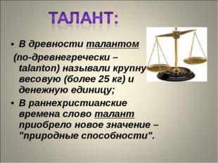В древности талантом (по-древнегречески – talanton) называли крупную весовую