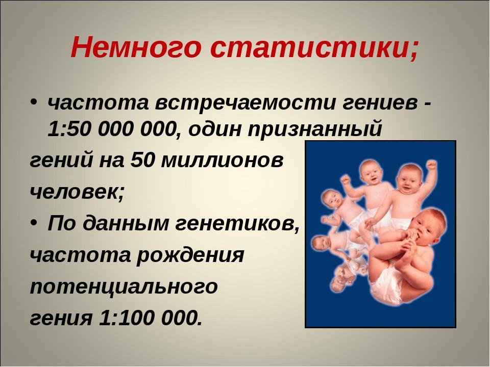 Немного статистики; частота встречаемости гениев - 1:50 000 000, один признан...