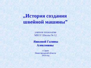 """,,История создания швейной машины"""" учителя технологии МБОУ Школы № 12 Яшково"""