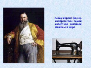 Исаак Меррит Зингер, изобретатель самой известной швейной машины вмире