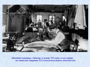 Швейная машинка «Зингер» кконцу XIX века стала одним изсимволов Америки. Е