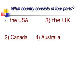 What country consists of four parts? the USA 3) the UK the USA 2) Canada 4) A