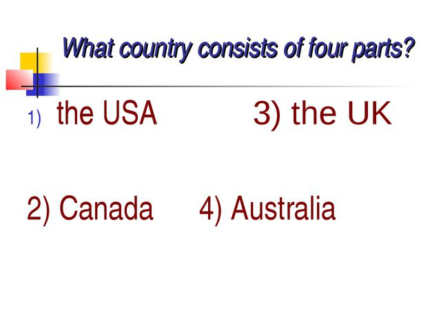 What country consists of four parts? the USA 3) the UK the USA 2) Canada 4) A...