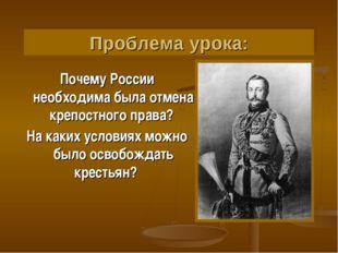 Проблема урока: Почему России необходима была отмена крепостного права? На ка