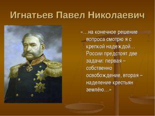 Игнатьев Павел Николаевич «…на конечное решение вопроса смотрю я с крепкой на