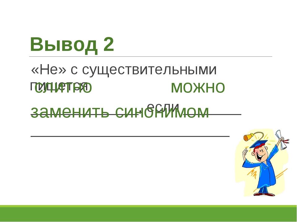 Вывод 2 «Не» с существительными пишется _____________, если _______ _________...