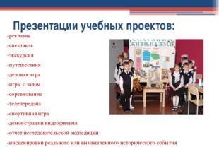 Презентации учебных проектов: -рекламы -спектакль -экскурсия -путешествия -де