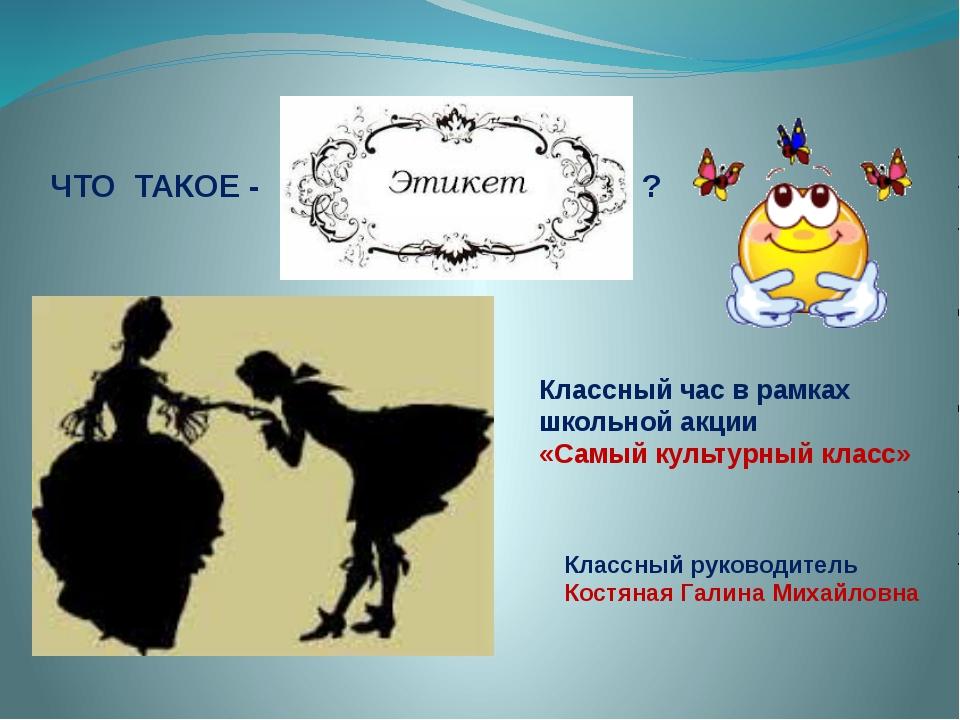 ЧТО ТАКОЕ - ? Классный час в рамках школьной акции «Самый культурный класс» К...