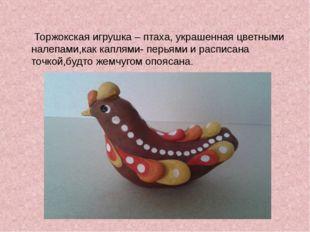 Торжокская игрушка – птаха, украшенная цветными налепами,как каплями- перьям