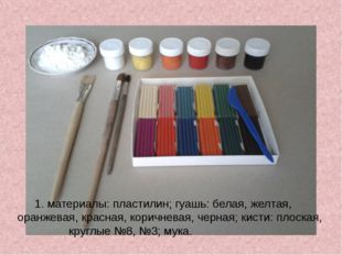 1. материалы: пластилин; гуашь: белая, желтая, оранжевая, красная, коричнева