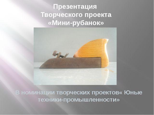 Презентация Творческого проекта «Мини-рубанок» В номинации творческих проекто...