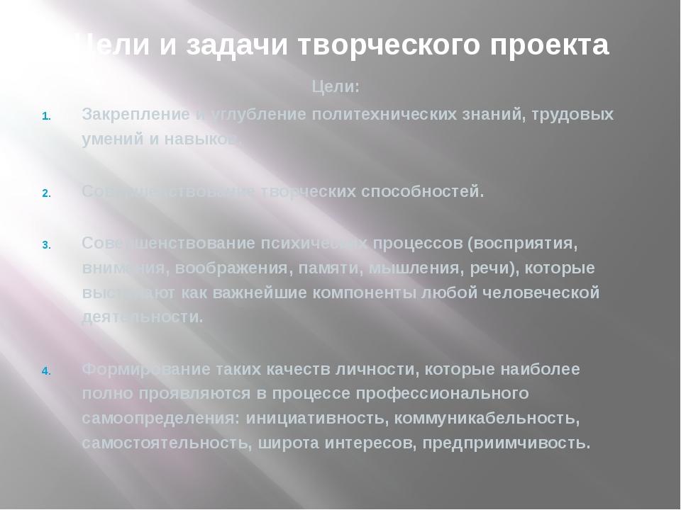 Цели и задачи творческого проекта Цели: Закрепление и углубление политехниче...