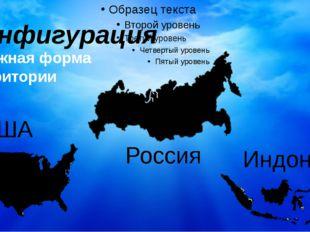 Конфигурация Сложная форма территории США Россия Индонезия