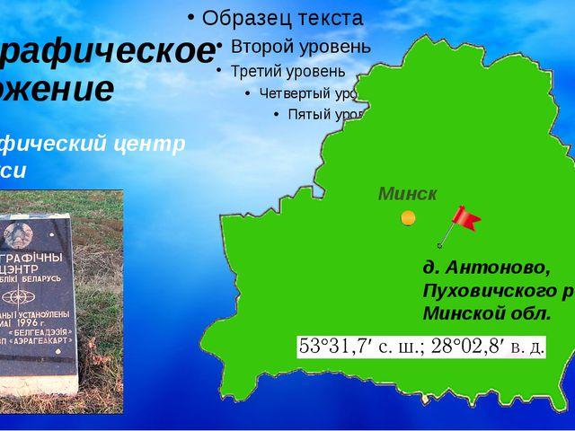 Географическое положение Географический центр Беларуси д. Антоново, Пуховичск...