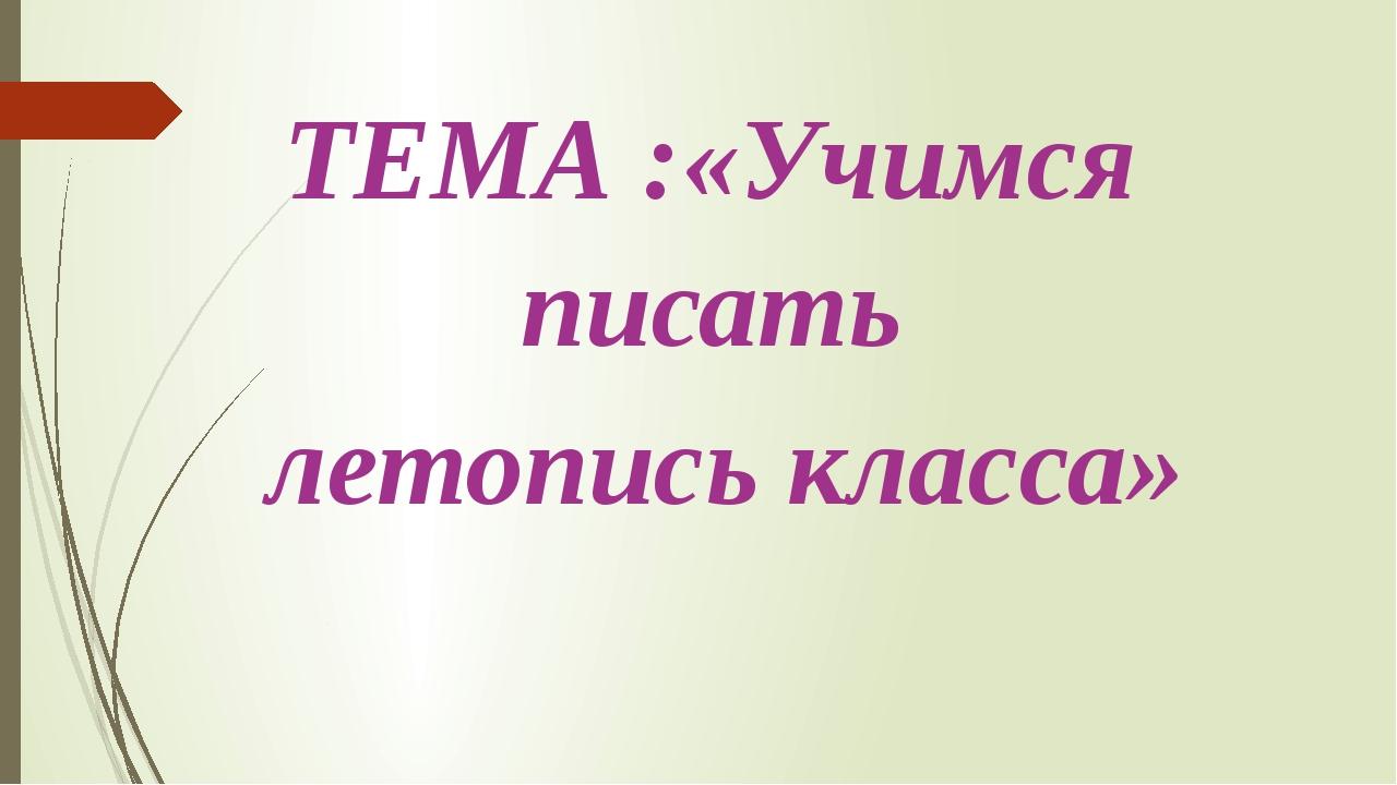 ТЕМА :«Учимся писать летопись класса»