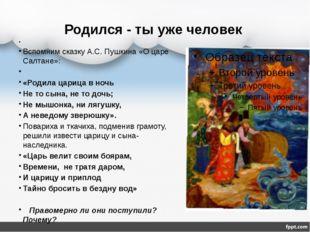Родился - ты уже человек Вспомним сказку А.С. Пушкина «О царе Салтане»: «Роди