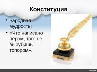 Конституция народная мудрость: «Что написано пером, того не вырубишь топором».