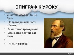 ЭПИГРАФ К УРОКУ «Поэтом можешь ты не быть Но гражданином быть обязан, А что т