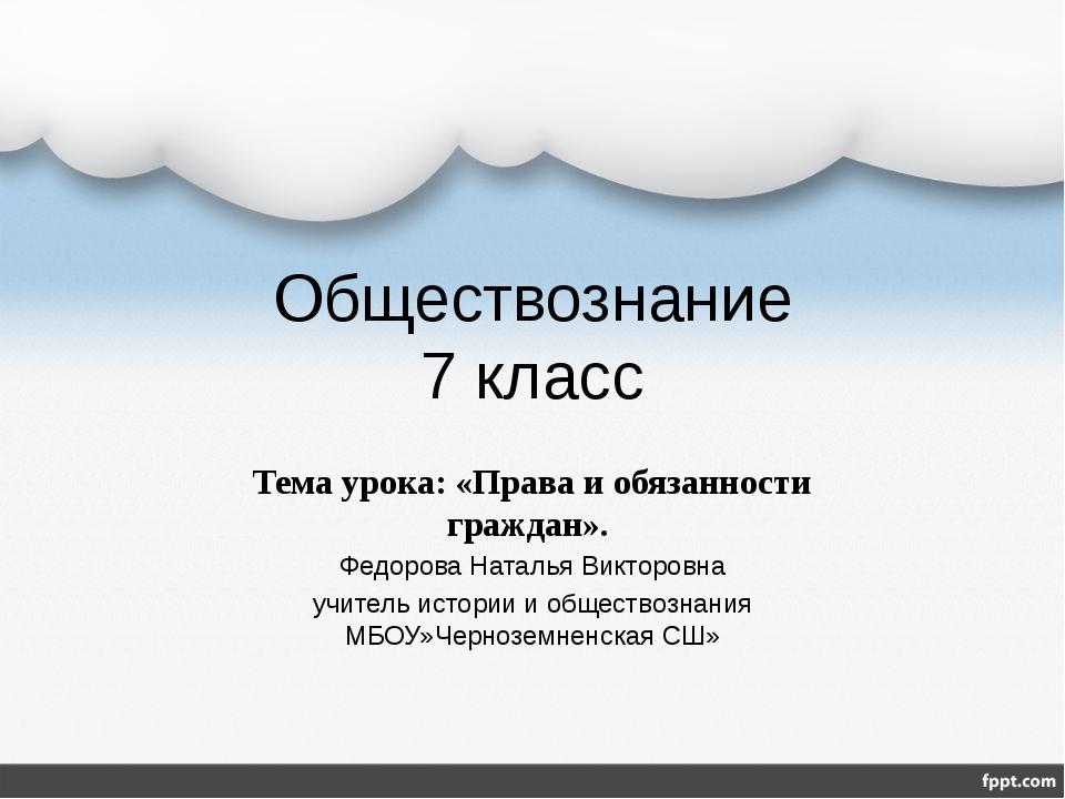 Обществознание 7 класс Тема урока: «Права и обязанности граждан». Федорова На...