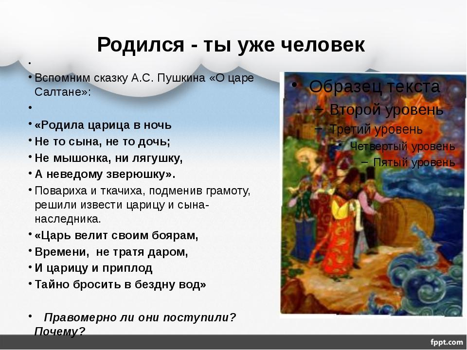 Родился - ты уже человек Вспомним сказку А.С. Пушкина «О царе Салтане»: «Роди...
