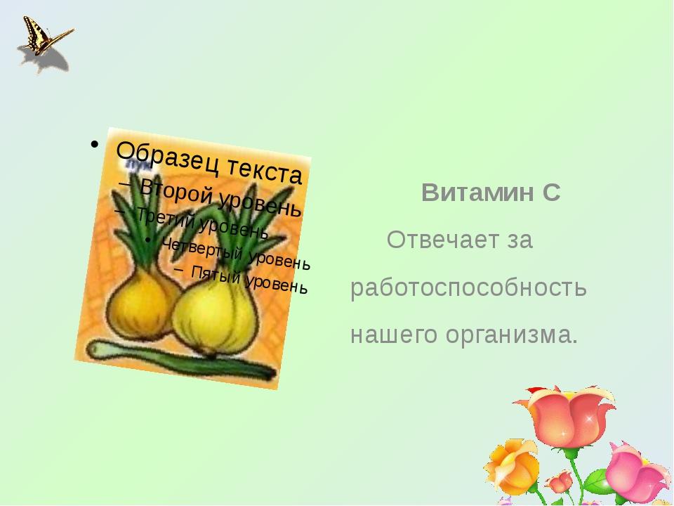 Витамин С Отвечает за работоспособность нашего организма.