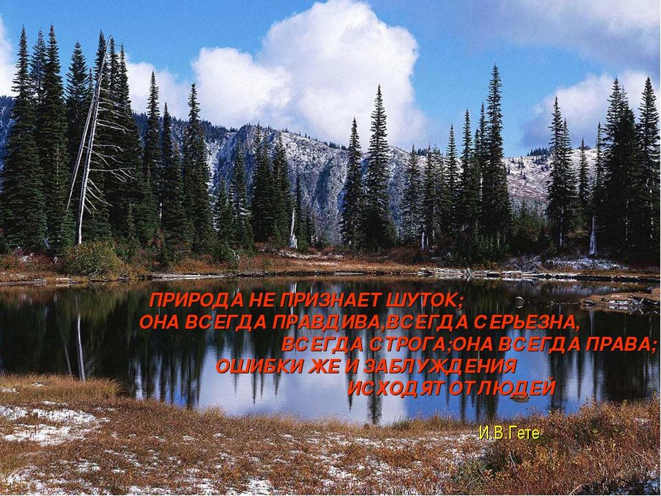 ПРИРОДА НЕ ПРИЗНАЕТ ШУТОК; ОНА ВСЕГДА ПРАВДИВА,ВСЕГДА СЕРЬЕЗНА, ВСЕГДА...