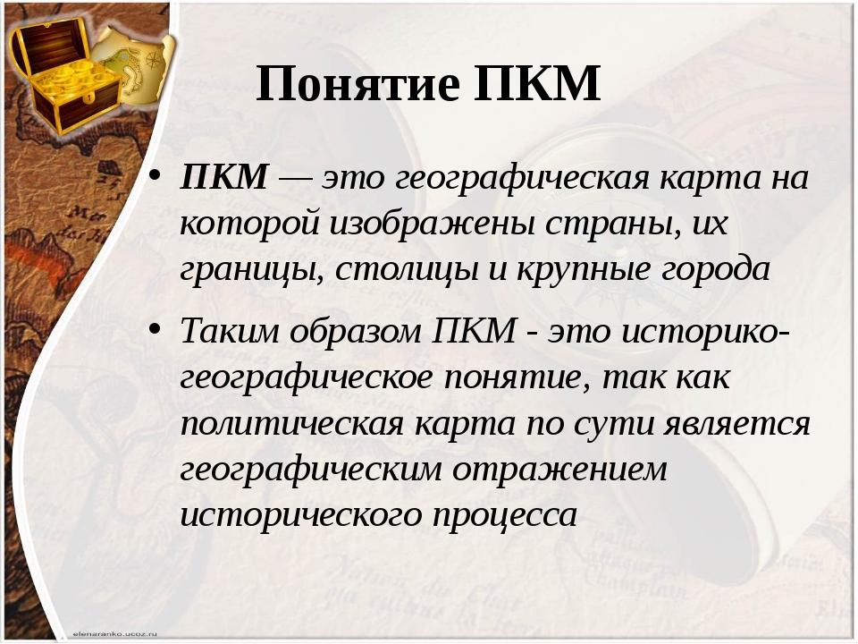 Понятие ПКМ ПКМ — это географическая карта на которой изображены страны, их г...