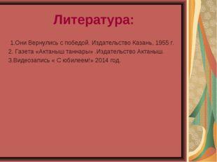 Литература: 1.Они Вернулись с победой. Издательство Казань, 1955 г. 2. Газета