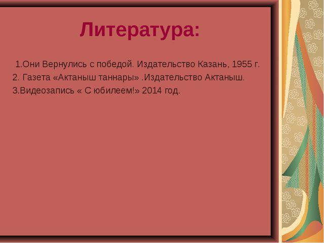 Литература: 1.Они Вернулись с победой. Издательство Казань, 1955 г. 2. Газета...
