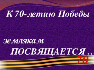 К 70-летию Победы землякам ПОСВЯЩАЕТСЯ … 70