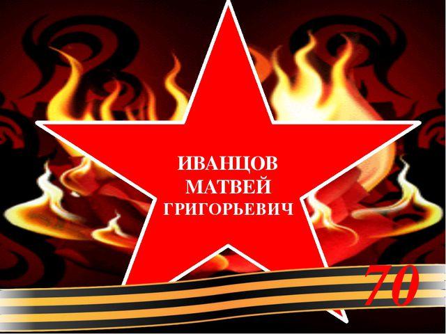 ИВАНЦОВ МАТВЕЙ ГРИГОРЬЕВИЧ 70