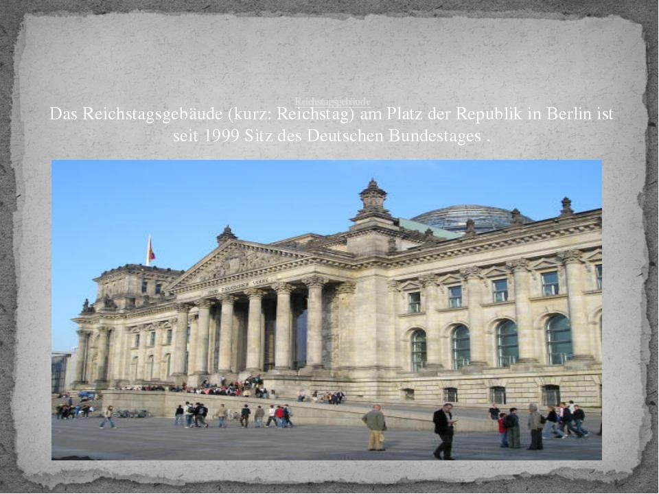 Reichstagsgebäude Das Reichstagsgebäude (kurz: Reichstag) am Platz der Repub...