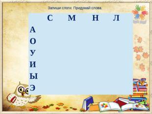 Запиши слоги. Придумай слова. С М Н Л А О У И Ы Э