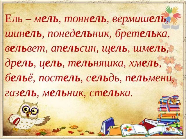 Ель – мель, тоннель, вермишель, шинель, понедельник, бретелька, вельвет, апел...