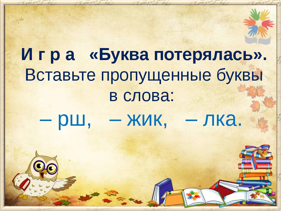И г р а «Буква потерялась». Вставьте пропущенные буквы в слова: – рш, – жик,...