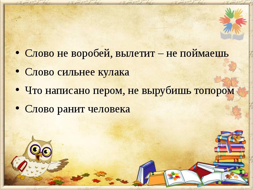 Слово не воробей, вылетит – не поймаешь Слово сильнее кулака Что написано пе...