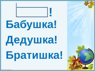 ! Бабушка! Дедушка! Братишка! FokinaLida.75@mail.ru