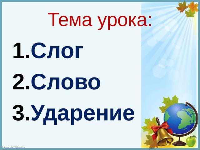 Тема урока: Слог Слово Ударение FokinaLida.75@mail.ru
