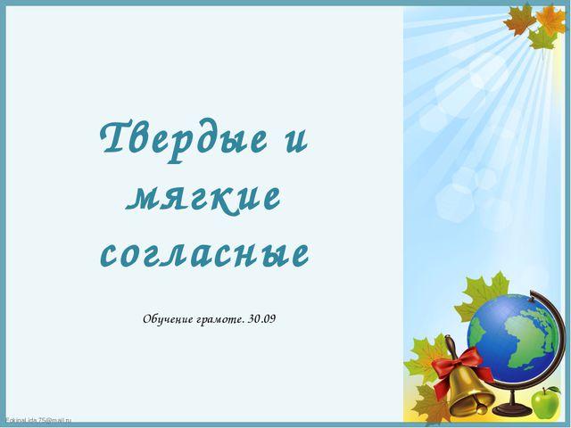 Твердые и мягкие согласные Обучение грамоте. 30.09 FokinaLida.75@mail.ru