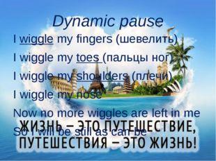 Dynamic pause I wiggle my fingers (шевелить) I wiggle my toes (пальцы ног) I