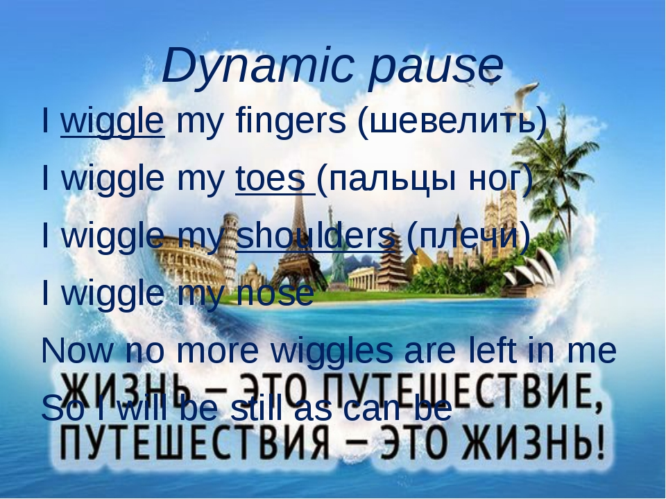 Dynamic pause I wiggle my fingers (шевелить) I wiggle my toes (пальцы ног) I...