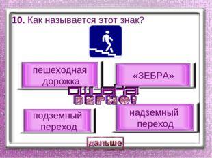 10. Как называется этот знак? подземный переход «ЗЕБРА» надземный переход пеш