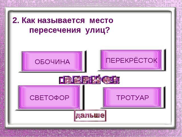 2. Как называется место пересечения улиц? ПЕРЕКРЁСТОК ОБОЧИНА СВЕТОФОР ТРОТУАР