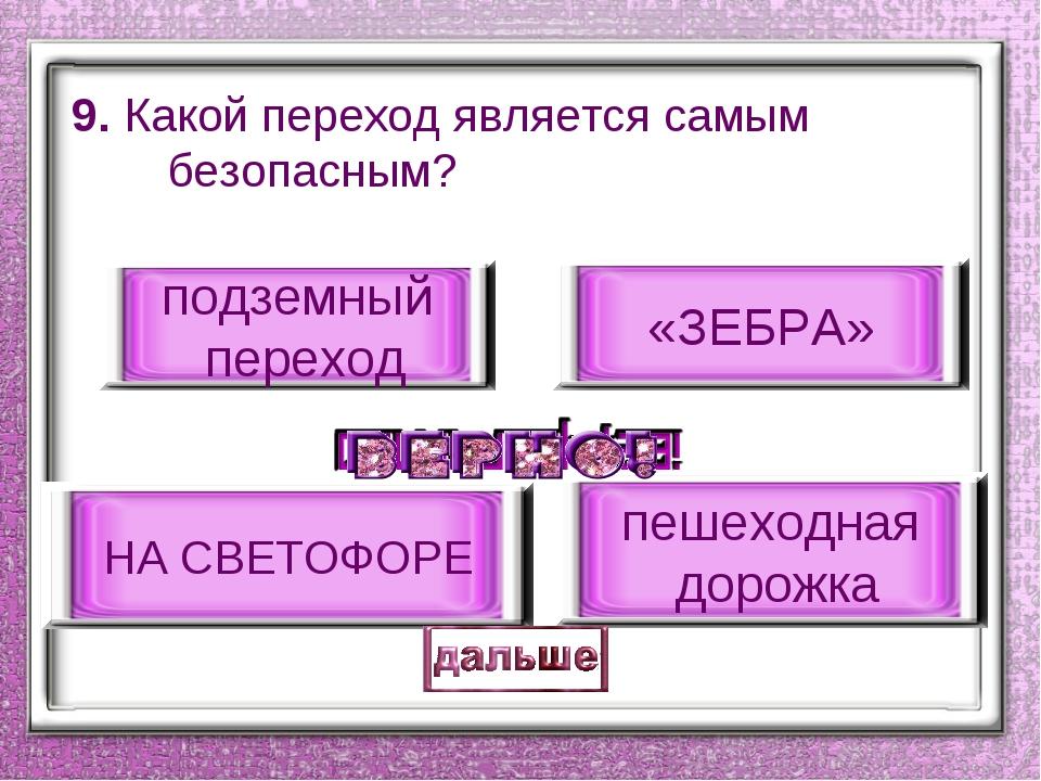 9. Какой переход является самым безопасным? подземный переход «ЗЕБРА» пешеход...