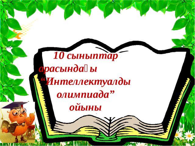 """10 сыныптар арасындағы """"Интеллектуалды олимпиада"""" ойыны"""