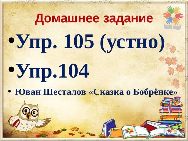 Домашнее задание Упр. 105 (устно) Упр.104 Юван Шесталов «Сказка о Бобрёнке»