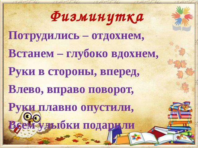 Физминутка Потрудились – отдохнем, Встанем – глубоко вдохнем, Руки в стороны,...