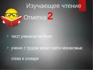 Изучающее чтение Отметка 2 текст учеником не понят ученик с трудом может най